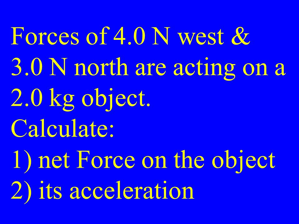 Forces of 4.0 N west & 3.0 N north are acting on a 2.0 kg object.