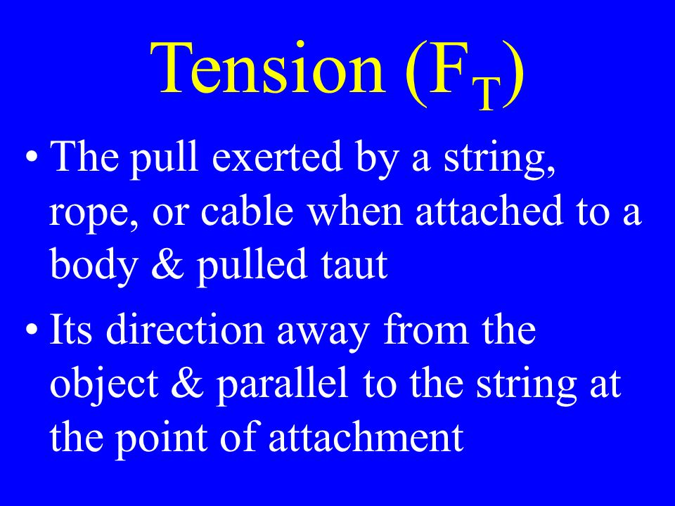 Tension (F T ) The pull exerted by a string, rope, or cable when attached to a body & pulled taut Its direction away from the object & parallel to the string at the point of attachment