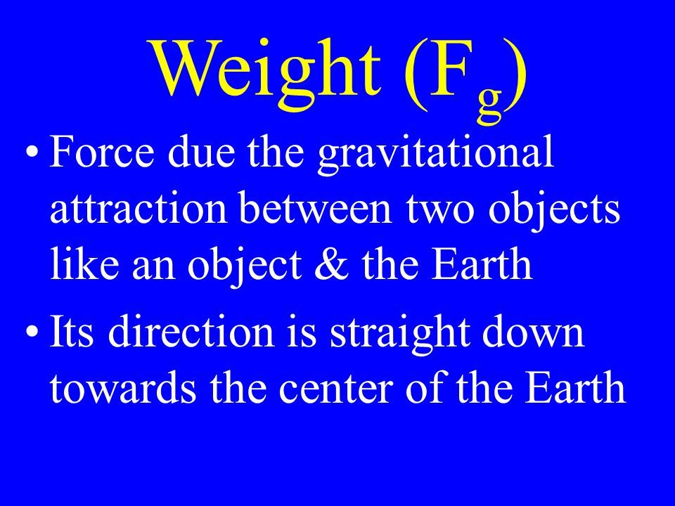 Weight (F g ) Force due the gravitational attraction between two objects like an object & the Earth Its direction is straight down towards the center of the Earth