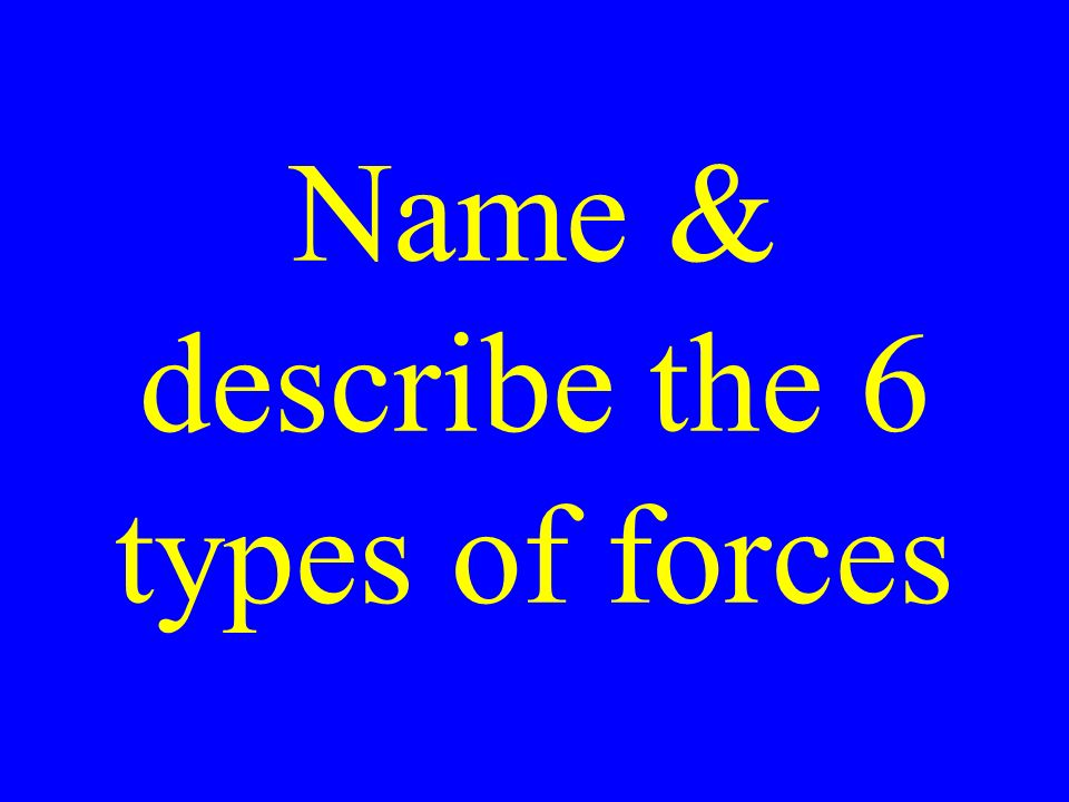 Name & describe the 6 types of forces