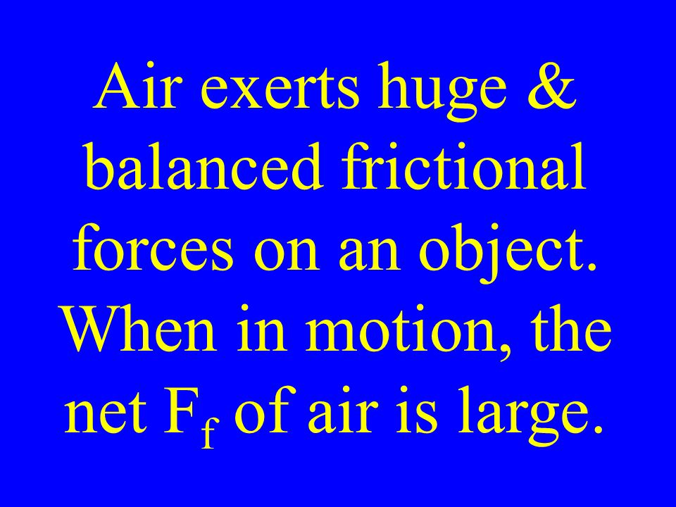 Air exerts huge & balanced frictional forces on an object.