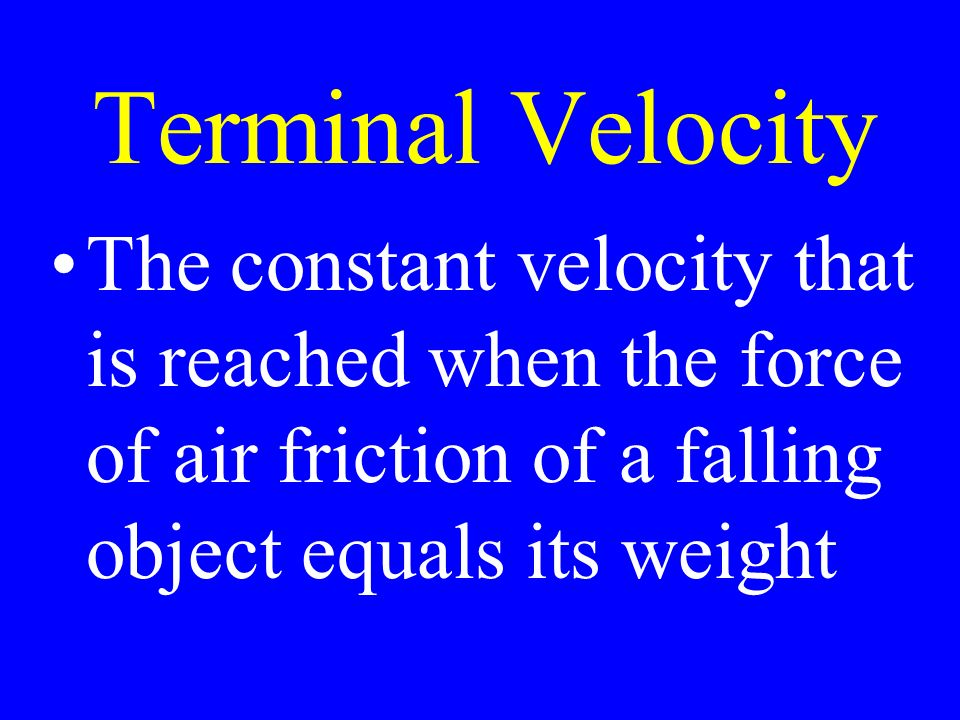 Terminal Velocity The constant velocity that is reached when the force of air friction of a falling object equals its weight