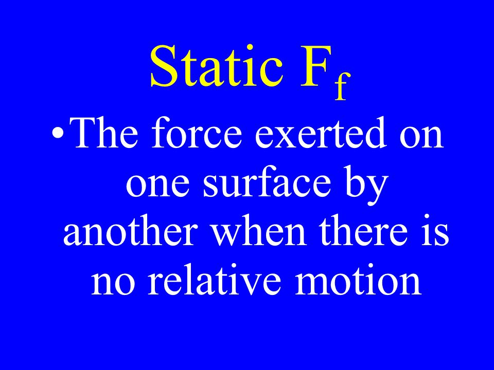 Static F f The force exerted on one surface by another when there is no relative motion