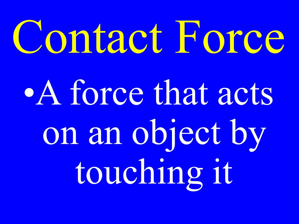 Contact Force A force that acts on an object by touching it