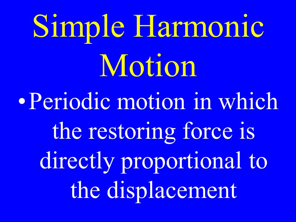 Simple Harmonic Motion Periodic motion in which the restoring force is directly proportional to the displacement