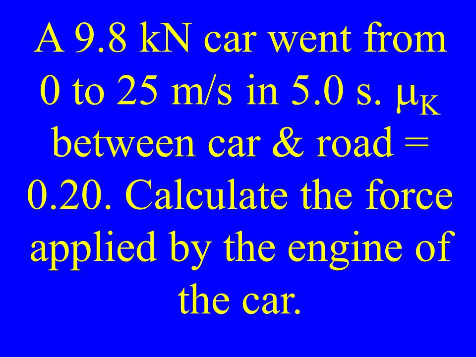 A 9.8 kN car went from 0 to 25 m/s in 5.0 s.   between car & road =