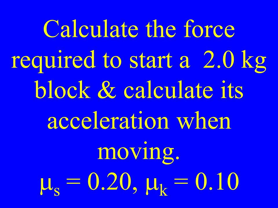 Calculate the force required to start a 2.0 kg block & calculate its acceleration when moving.