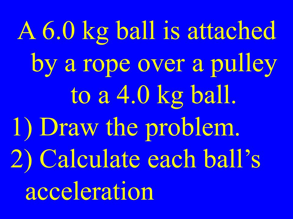 A 6.0 kg ball is attached by a rope over a pulley to a 4.0 kg ball.