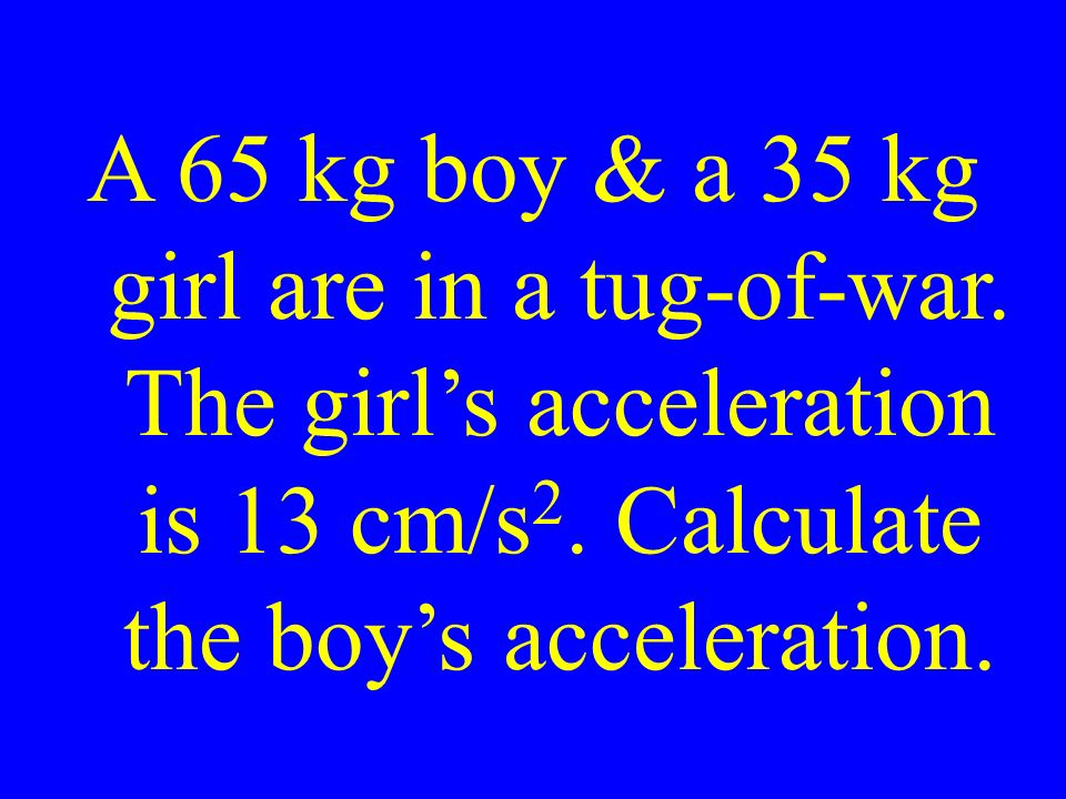 A 65 kg boy & a 35 kg girl are in a tug-of-war. The girl's acceleration is 13 cm/s 2.