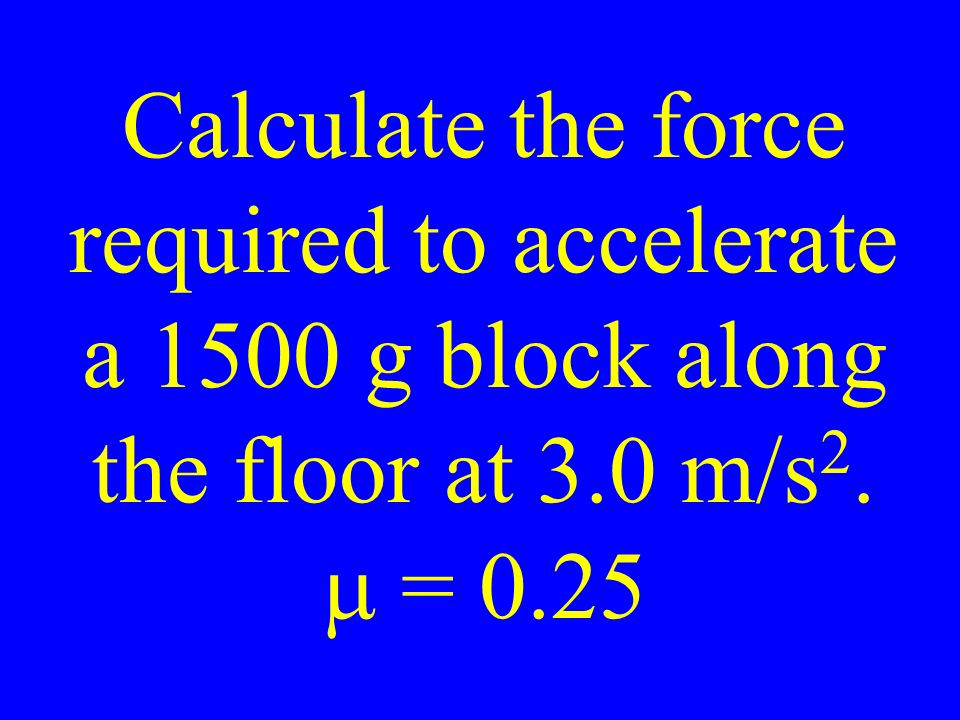 Calculate the force required to accelerate a 1500 g block along the floor at 3.0 m/s 2.  = 0.25