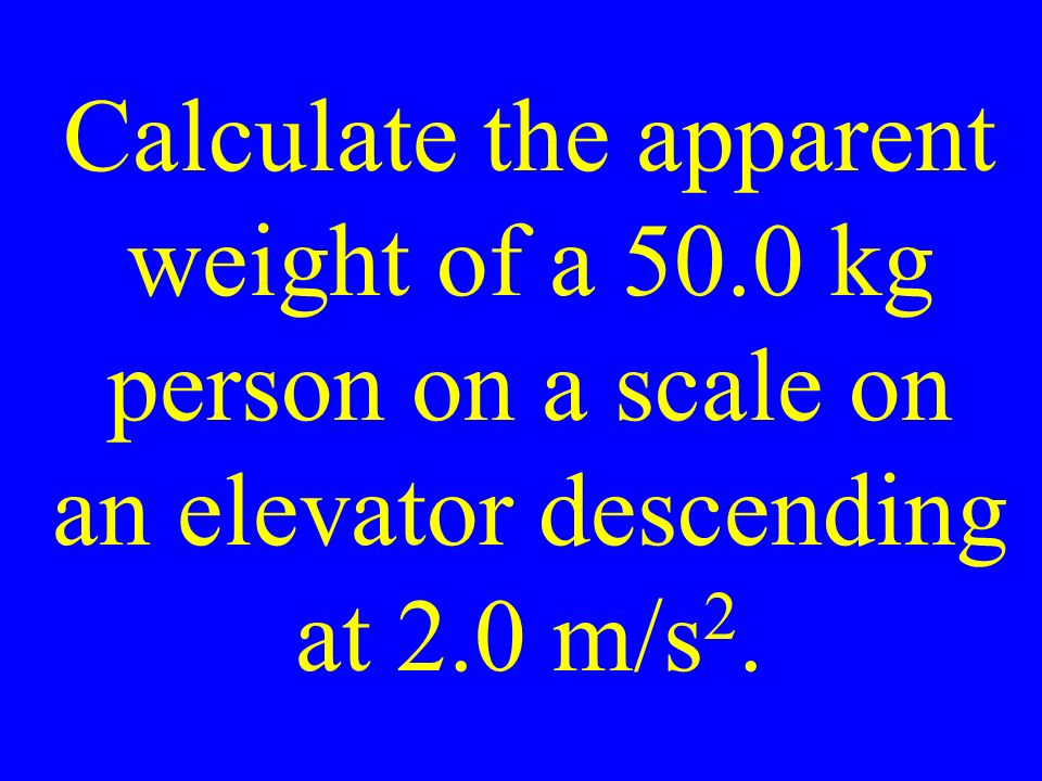 Calculate the apparent weight of a 50.0 kg person on a scale on an elevator descending at 2.0 m/s 2.
