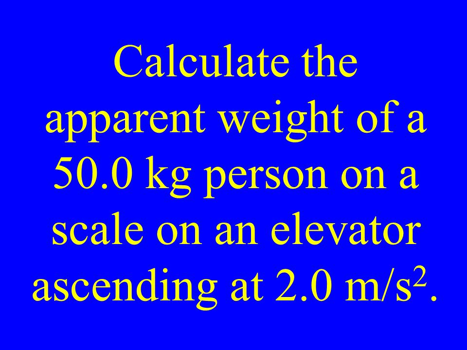 Calculate the apparent weight of a 50.0 kg person on a scale on an elevator ascending at 2.0 m/s 2.