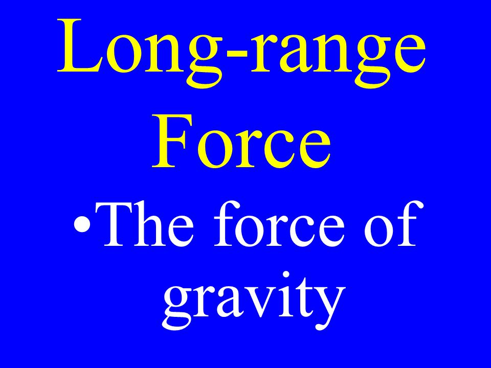 Long-range Force The force of gravity