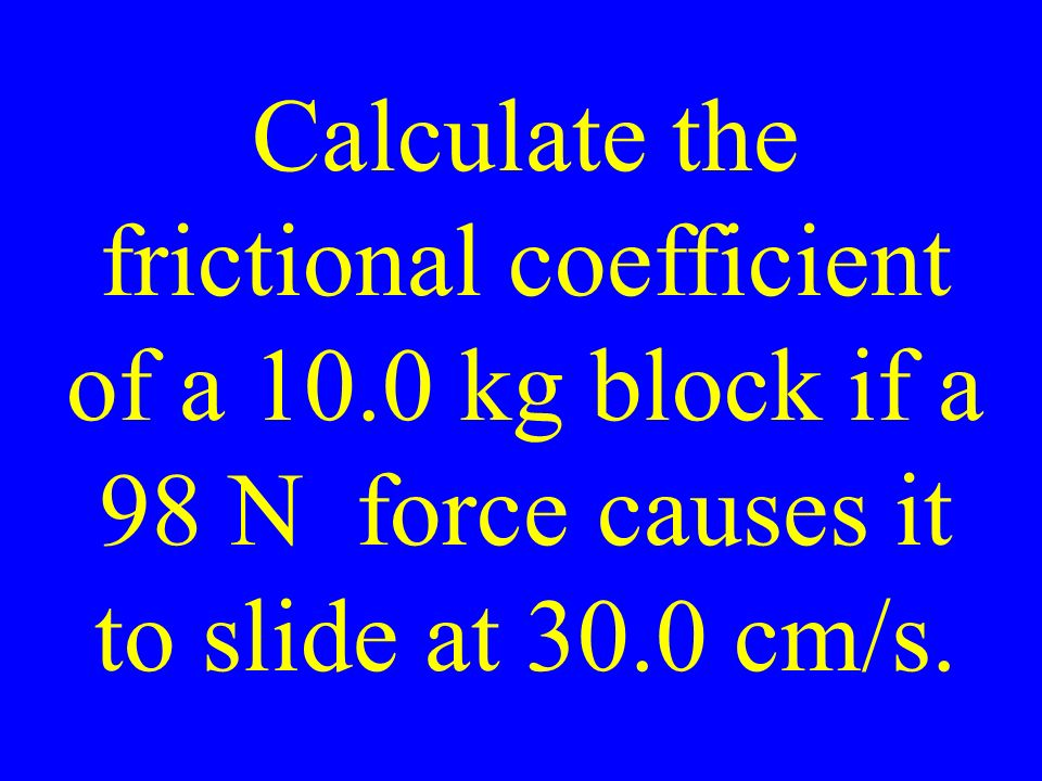 Calculate the frictional coefficient of a 10.0 kg block if a 98 N force causes it to slide at 30.0 cm/s.