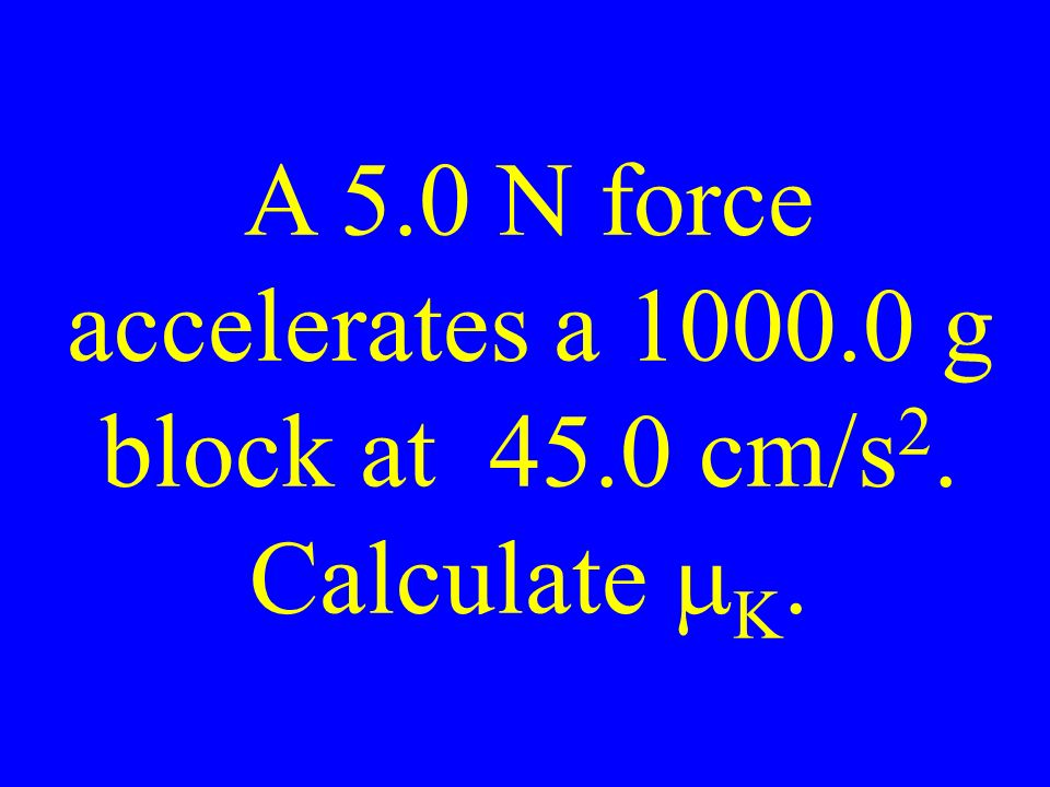 A 5.0 N force accelerates a g block at 45.0 cm/s 2. Calculate  K.