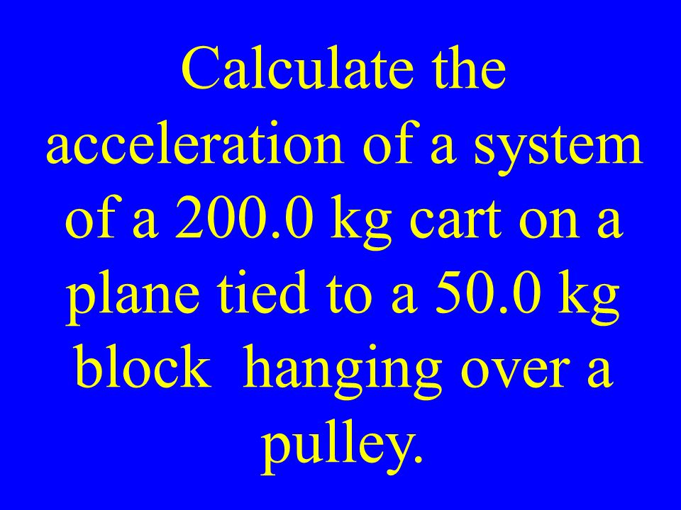 Calculate the acceleration of a system of a kg cart on a plane tied to a 50.0 kg block hanging over a pulley.