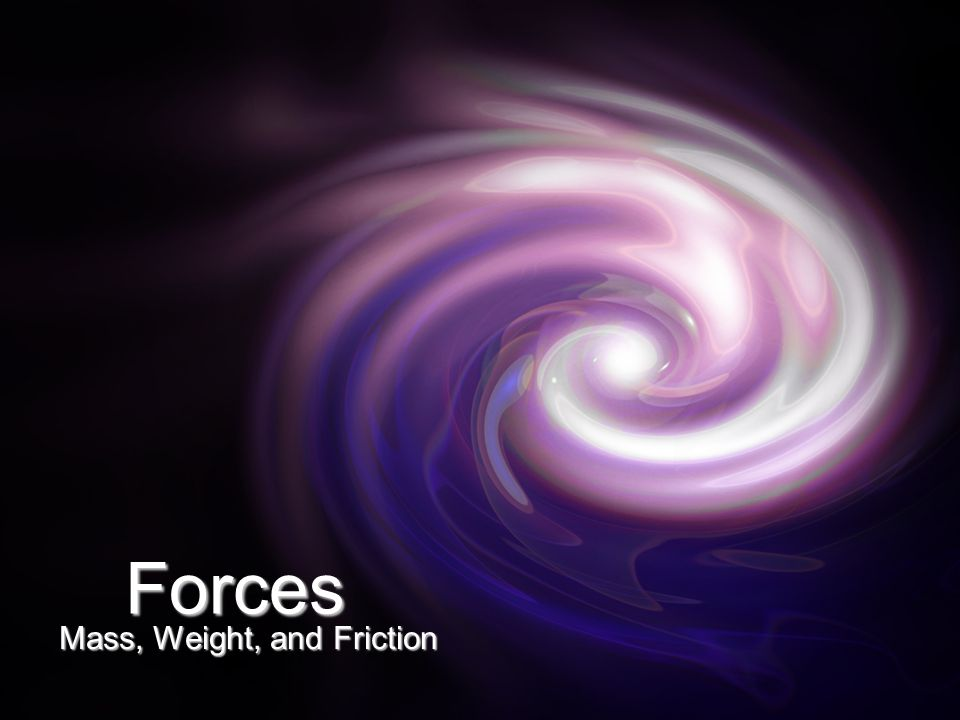Forces Mass, Weight, and Friction