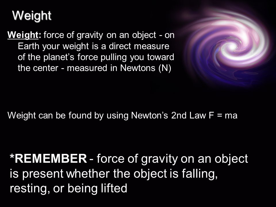 Weight Weight: force of gravity on an object - on Earth your weight is a direct measure of the planet's force pulling you toward the center - measured in Newtons (N) Weight can be found by using Newton's 2nd Law F = ma *REMEMBER - force of gravity on an object is present whether the object is falling, resting, or being lifted