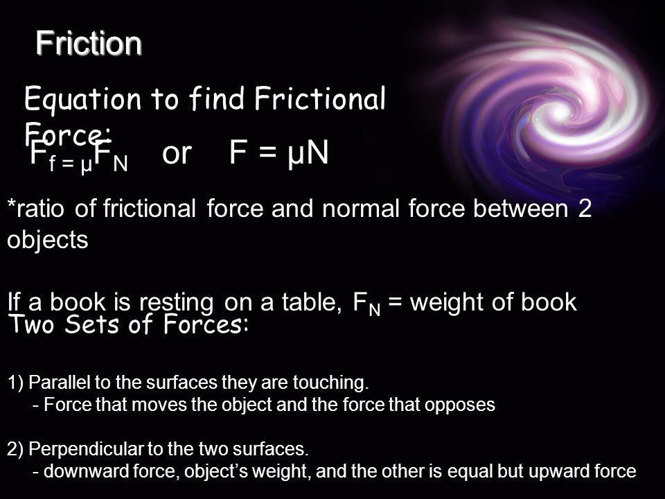 Friction F f = µ F N orF = µN Equation to find Frictional Force: *ratio of frictional force and normal force between 2 objects If a book is resting on a table, F N = weight of book Two Sets of Forces: 1) Parallel to the surfaces they are touching.