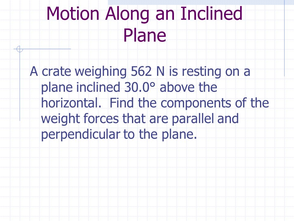 Motion Along an Inclined Plane A crate weighing 562 N is resting on a plane inclined 30.0° above the horizontal.