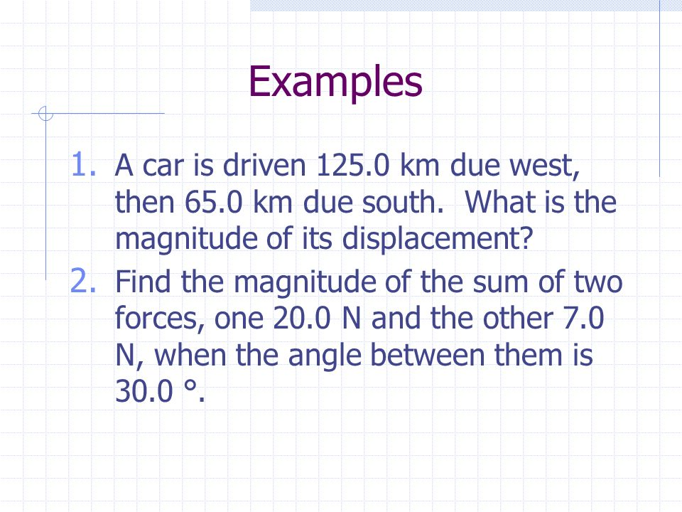 Examples 1. A car is driven km due west, then 65.0 km due south.