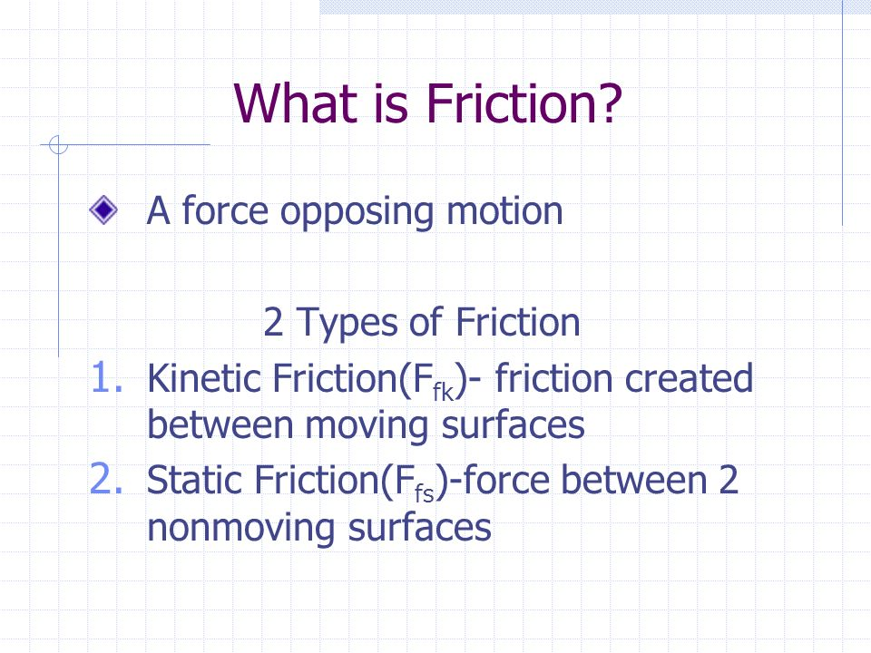 What is Friction. A force opposing motion 2 Types of Friction 1.