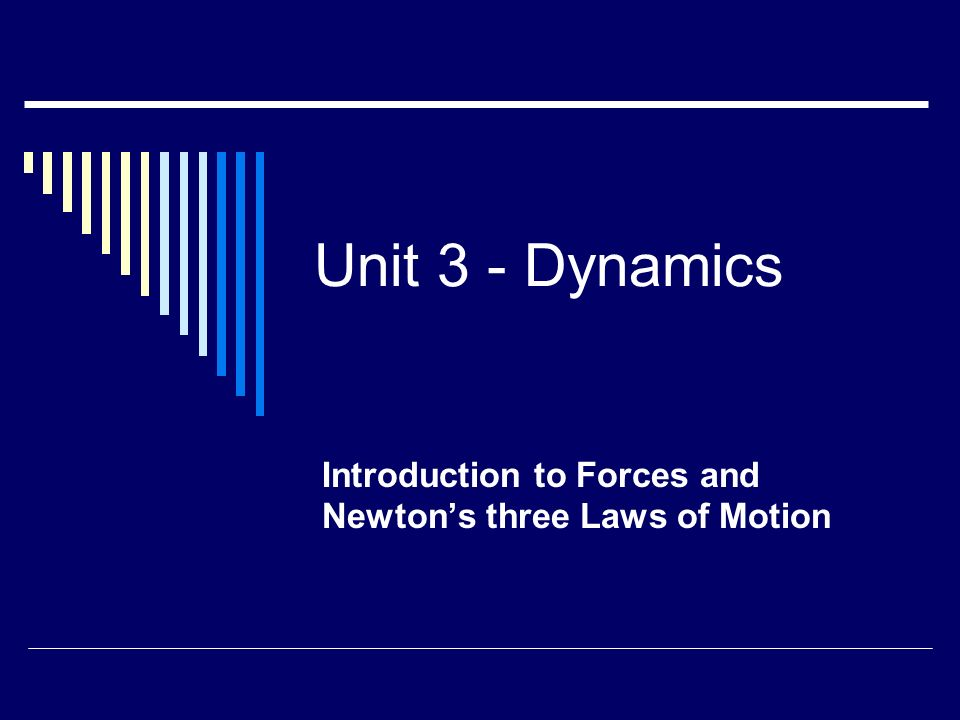 Unit 3 - Dynamics Introduction to Forces and Newton's three Laws of Motion