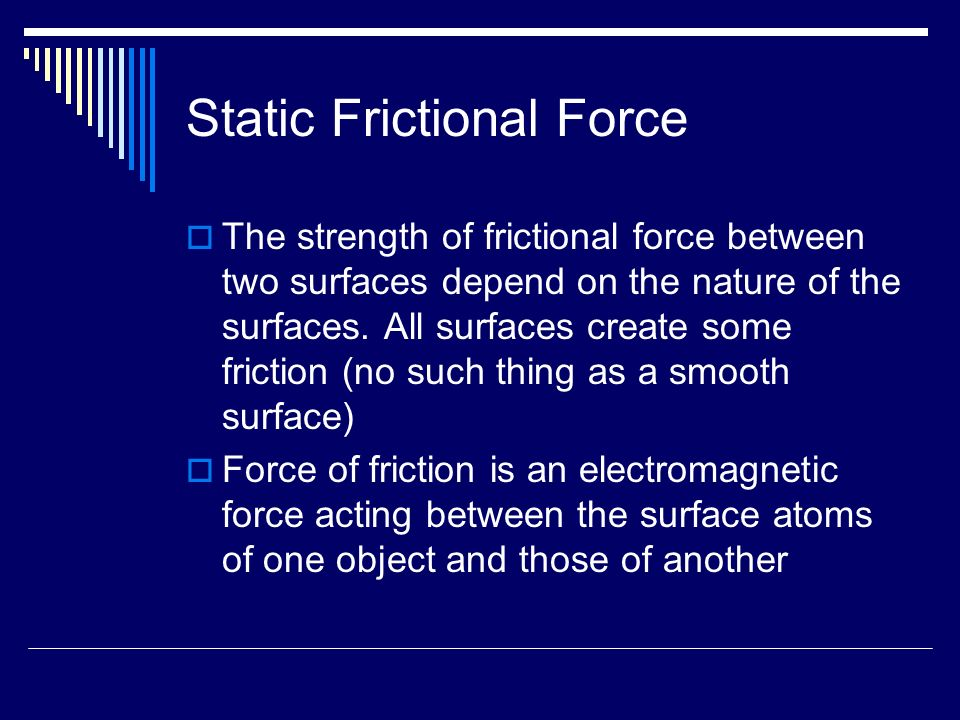 Static Frictional Force  The strength of frictional force between two surfaces depend on the nature of the surfaces.