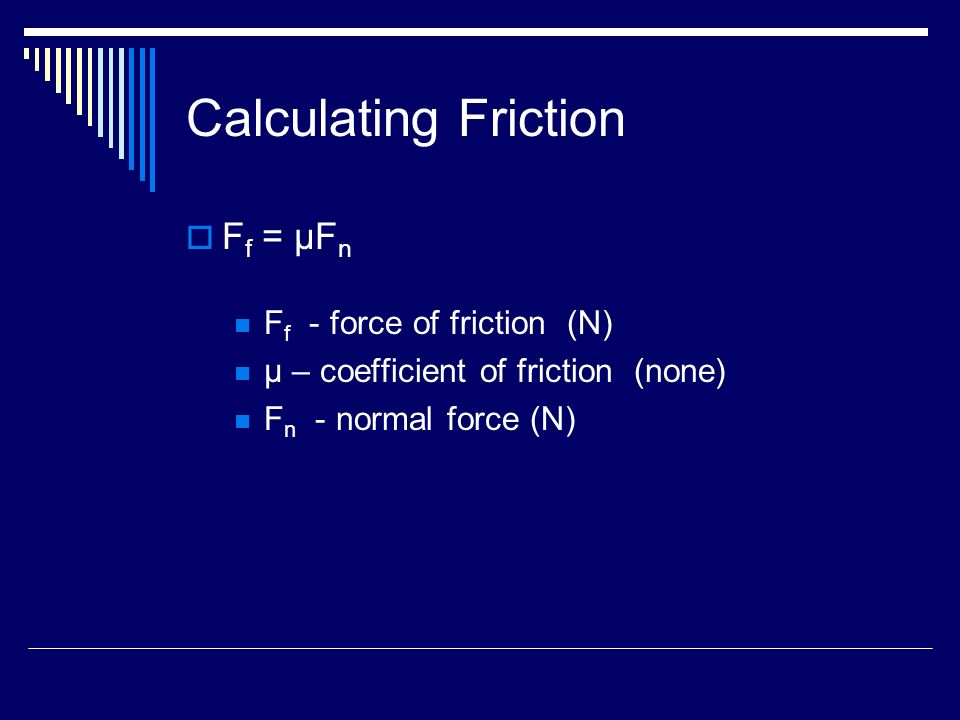 Calculating Friction  F f = μF n F f - force of friction (N) μ – coefficient of friction (none) F n - normal force (N)