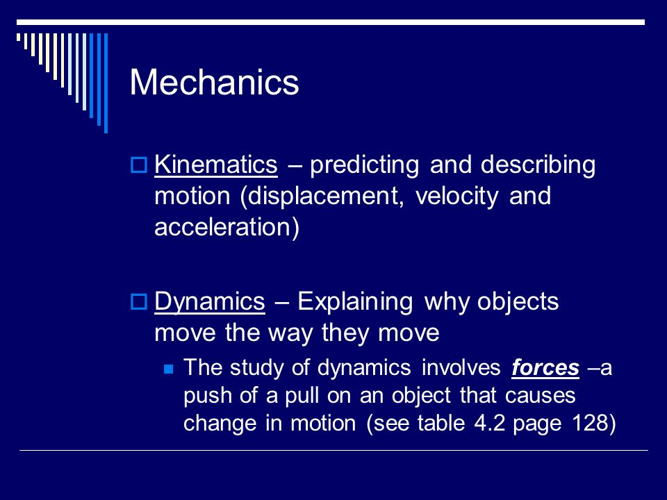 Mechanics  Kinematics – predicting and describing motion (displacement, velocity and acceleration)  Dynamics – Explaining why objects move the way they move The study of dynamics involves forces –a push of a pull on an object that causes change in motion (see table 4.2 page 128)