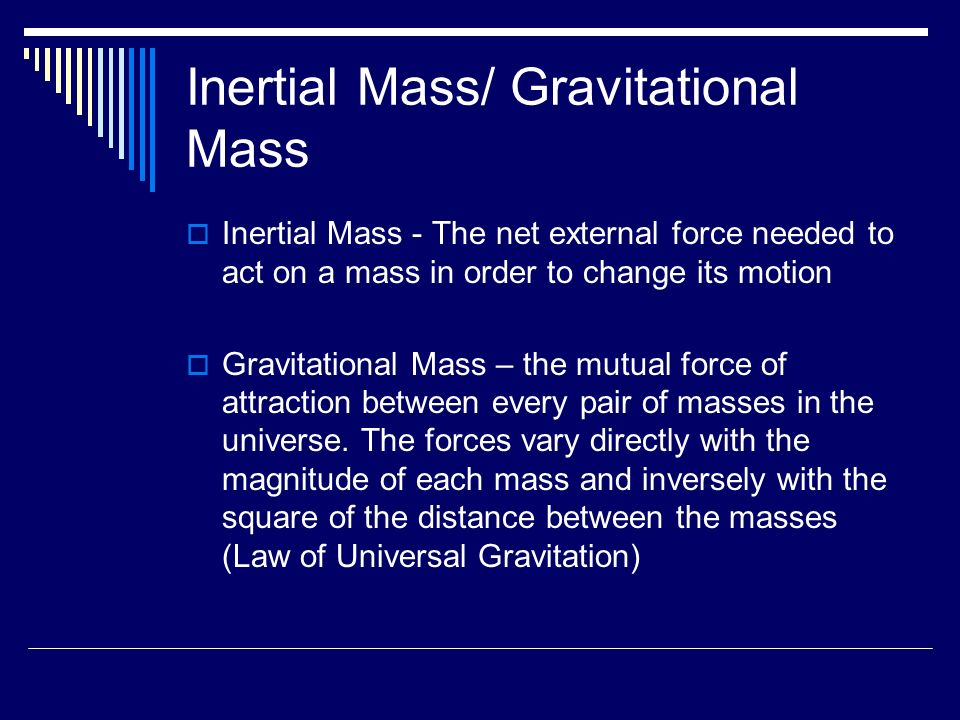 Inertial Mass/ Gravitational Mass  Inertial Mass - The net external force needed to act on a mass in order to change its motion  Gravitational Mass – the mutual force of attraction between every pair of masses in the universe.
