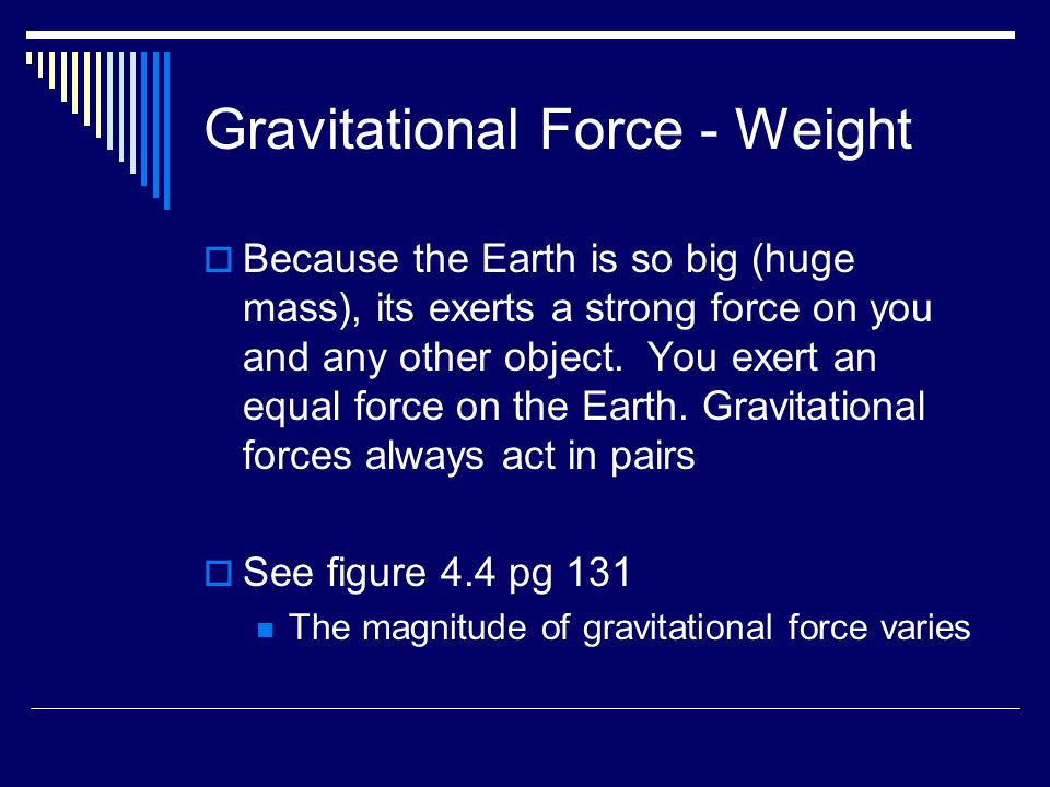 Gravitational Force - Weight  Because the Earth is so big (huge mass), its exerts a strong force on you and any other object.