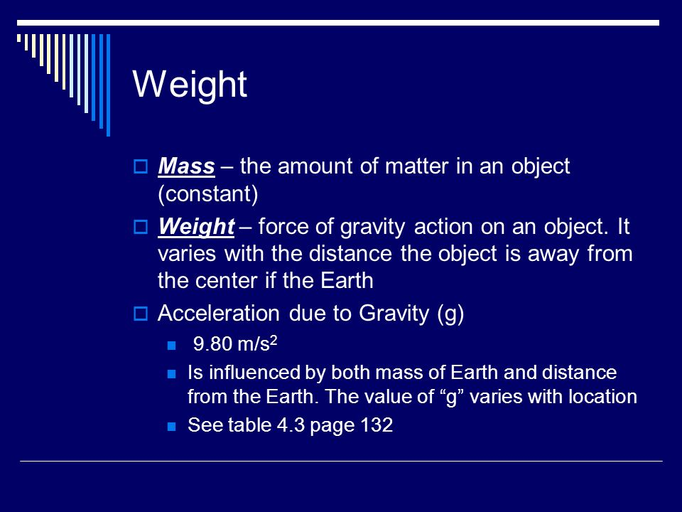 Weight  Mass – the amount of matter in an object (constant)  Weight – force of gravity action on an object.