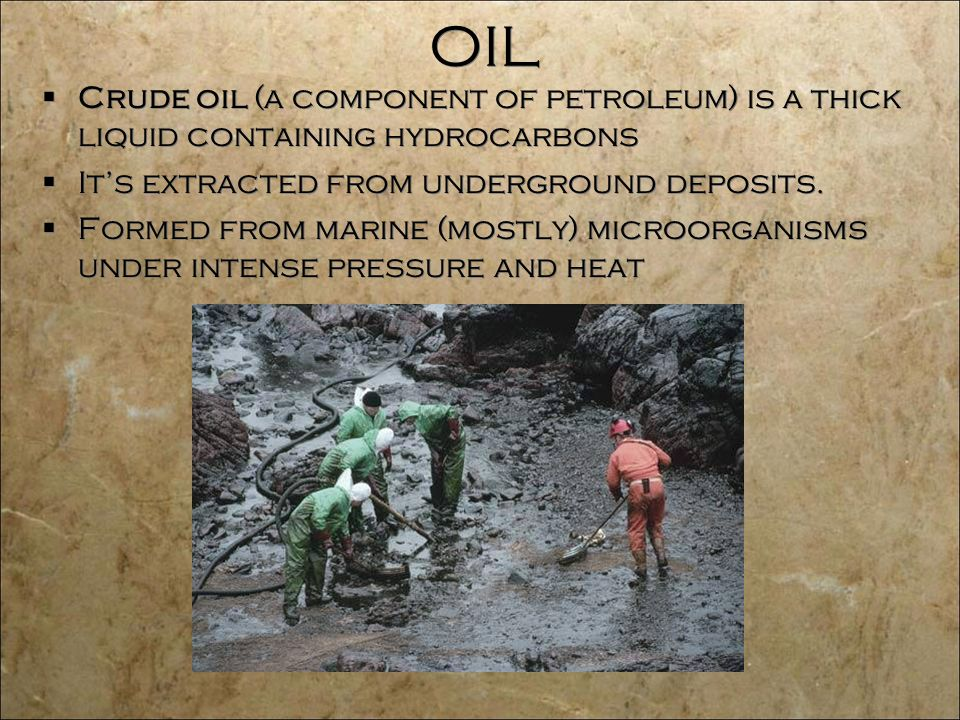 OIL  Crude oil (a component of petroleum) is a thick liquid containing hydrocarbons  It's extracted from underground deposits.