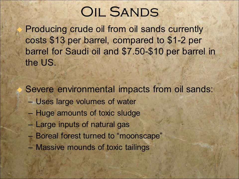 Oil Sands  Producing crude oil from oil sands currently costs $13 per barrel, compared to $1-2 per barrel for Saudi oil and $7.50-$10 per barrel in the US.