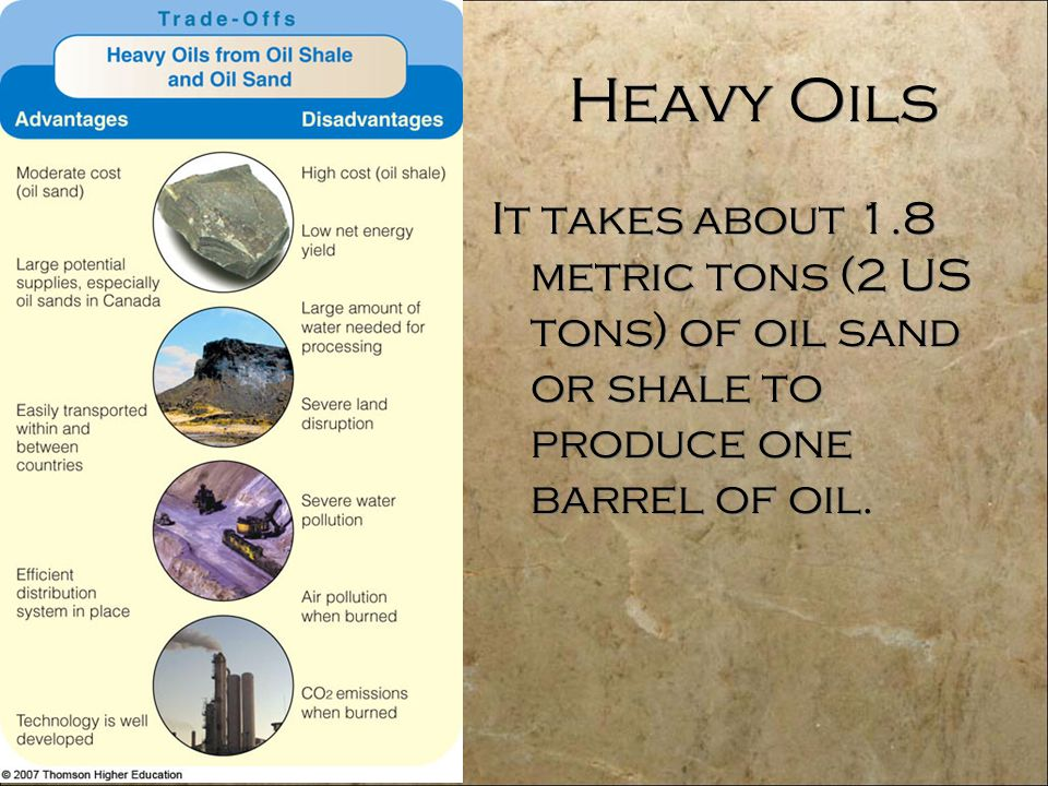 Heavy Oils It takes about 1.8 metric tons (2 US tons) of oil sand or shale to produce one barrel of oil.