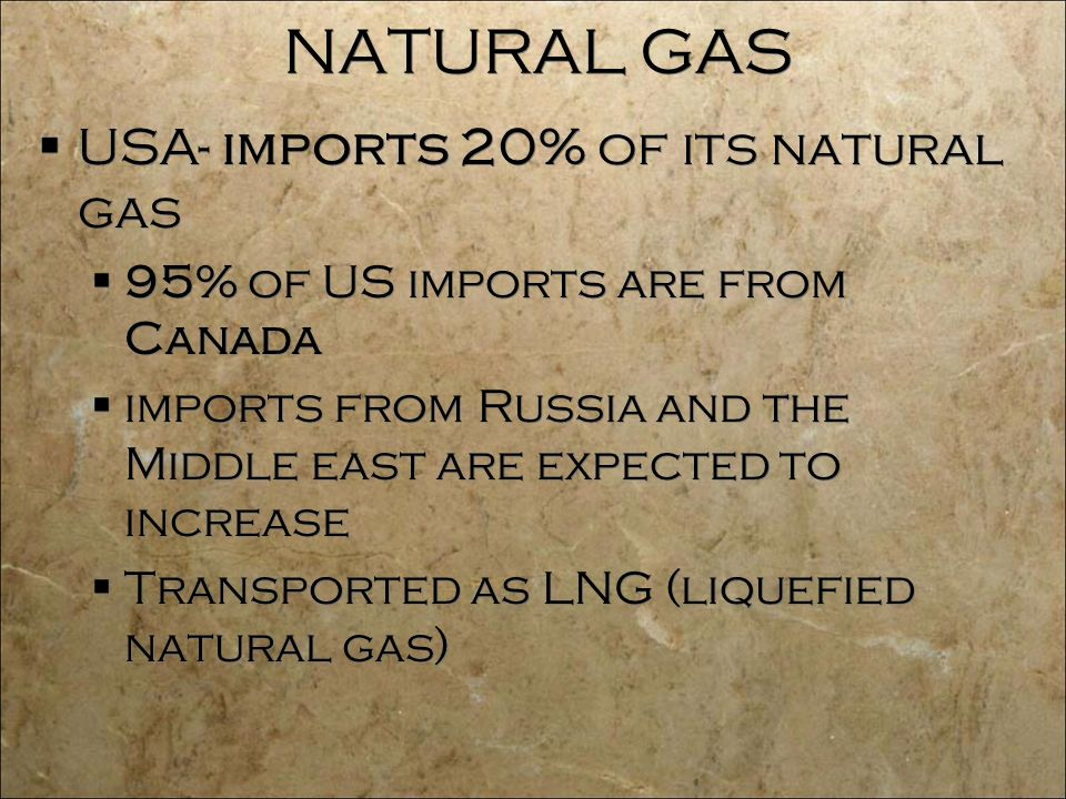 NATURAL GAS  USA- imports 20% of its natural gas  95% of US imports are from Canada  imports from Russia and the Middle east are expected to increase  Transported as LNG (liquefied natural gas)  USA- imports 20% of its natural gas  95% of US imports are from Canada  imports from Russia and the Middle east are expected to increase  Transported as LNG (liquefied natural gas)