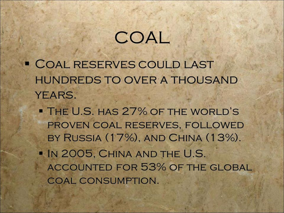 COAL  Coal reserves could last hundreds to over a thousand years.