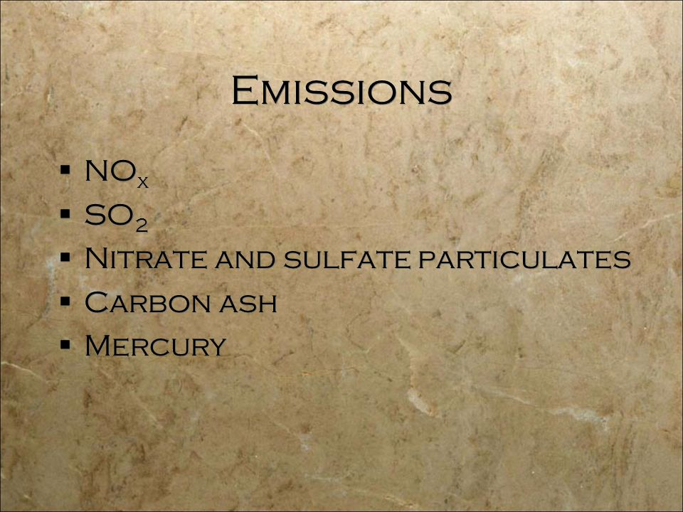 Emissions  NO x  SO 2  Nitrate and sulfate particulates  Carbon ash  Mercury  NO x  SO 2  Nitrate and sulfate particulates  Carbon ash  Mercury