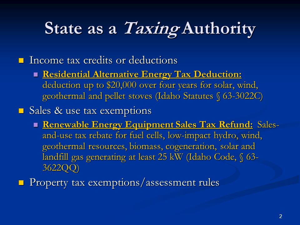 2 State as a Taxing Authority Income tax credits or deductions Income tax credits or deductions Residential Alternative Energy Tax Deduction: deduction up to $20,000 over four years for solar, wind, geothermal and pellet stoves (Idaho Statutes § C) Residential Alternative Energy Tax Deduction: deduction up to $20,000 over four years for solar, wind, geothermal and pellet stoves (Idaho Statutes § C) Sales & use tax exemptions Sales & use tax exemptions Renewable Energy Equipment Sales Tax Refund: Sales- and-use tax rebate for fuel cells, low-impact hydro, wind, geothermal resources, biomass, cogeneration, solar and landfill gas generating at least 25 kW (Idaho Code, § QQ) Renewable Energy Equipment Sales Tax Refund: Sales- and-use tax rebate for fuel cells, low-impact hydro, wind, geothermal resources, biomass, cogeneration, solar and landfill gas generating at least 25 kW (Idaho Code, § QQ) Property tax exemptions/assessment rules Property tax exemptions/assessment rules