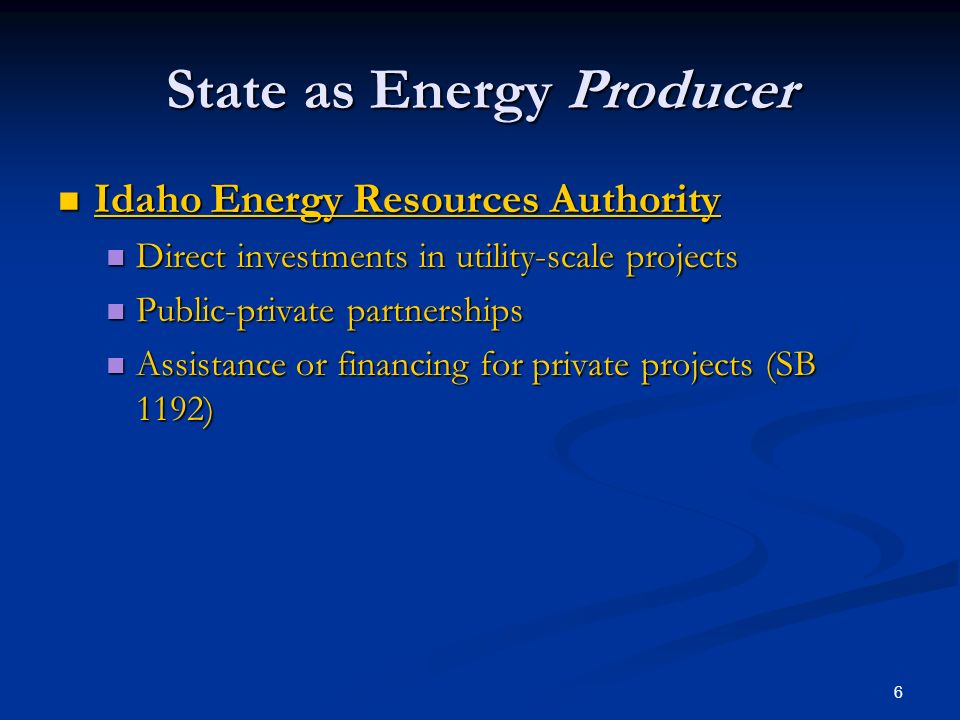 6 State as Energy Producer Idaho Energy Resources Authority Idaho Energy Resources Authority Direct investments in utility-scale projects Direct investments in utility-scale projects Public-private partnerships Public-private partnerships Assistance or financing for private projects (SB 1192) Assistance or financing for private projects (SB 1192)