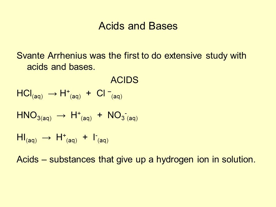 Acids and Bases Svante Arrhenius was the first to do extensive study with acids and bases.