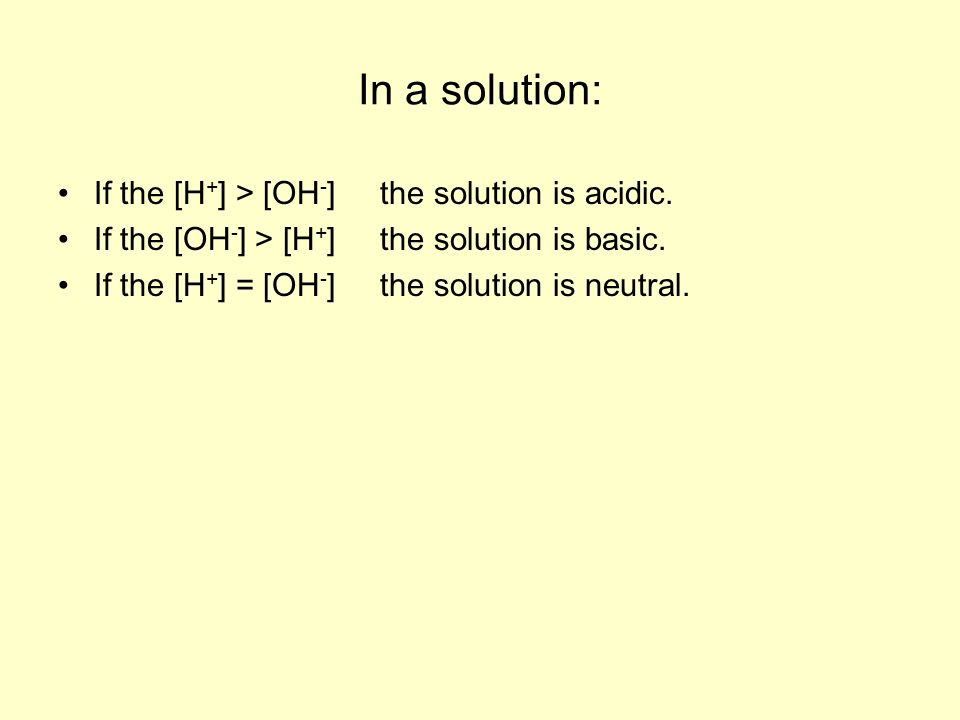 In a solution: If the [H + ] > [OH - ] the solution is acidic.