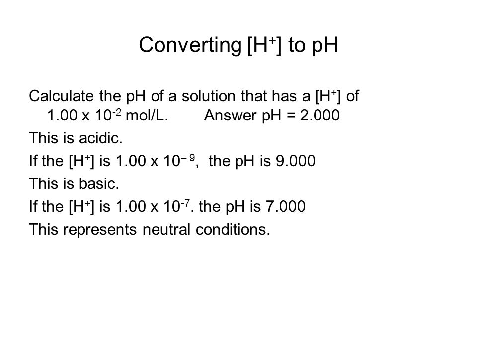 Converting [H + ] to pH Calculate the pH of a solution that has a [H + ] of 1.00 x mol/L.
