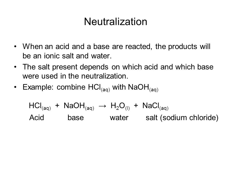 Neutralization When an acid and a base are reacted, the products will be an ionic salt and water.
