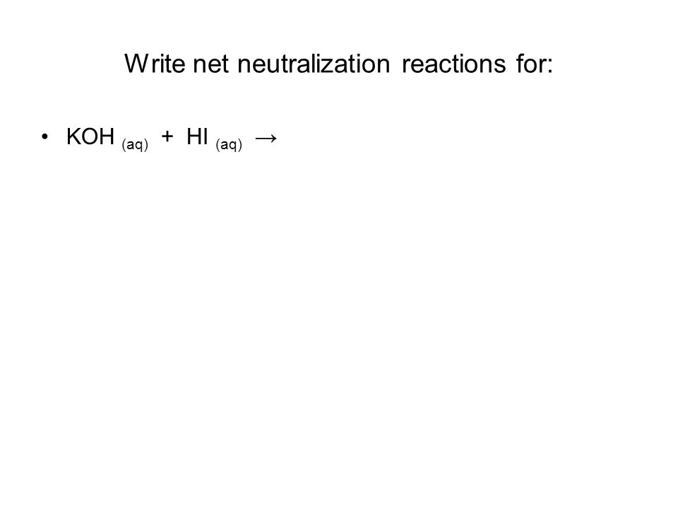 Write net neutralization reactions for: KOH (aq) + HI (aq) →