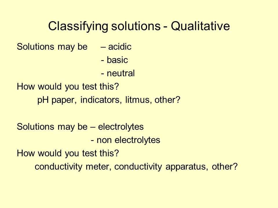 Classifying solutions - Qualitative Solutions may be – acidic - basic - neutral How would you test this.