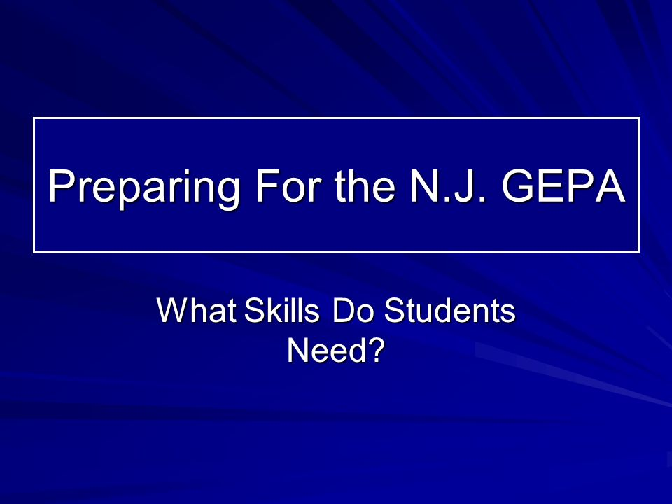 Preparing For the N.J. GEPA What Skills Do Students Need