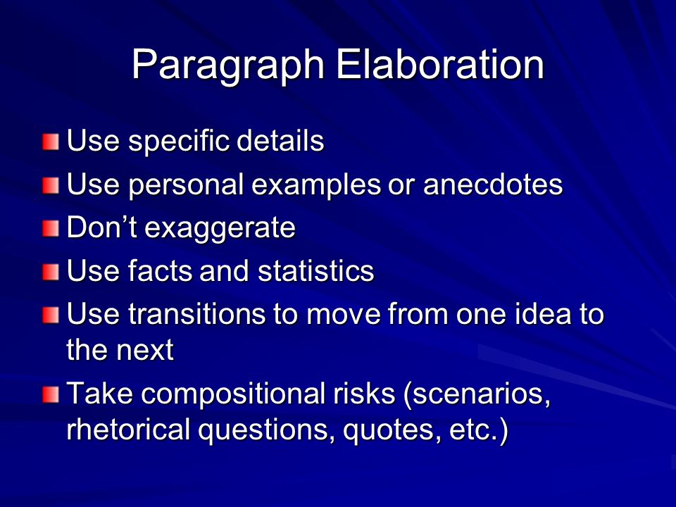 Paragraph Elaboration Use specific details Use personal examples or anecdotes Don't exaggerate Use facts and statistics Use transitions to move from one idea to the next Take compositional risks (scenarios, rhetorical questions, quotes, etc.)