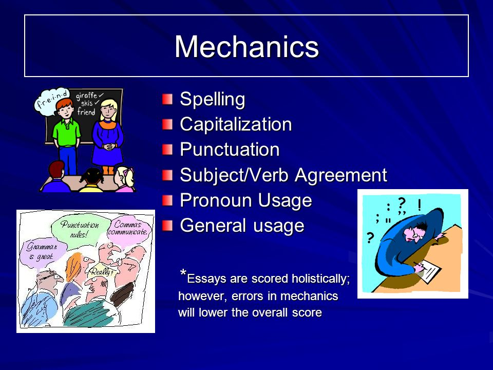 Mechanics SpellingCapitalizationPunctuation Subject/Verb Agreement Pronoun Usage General usage * Essays are scored holistically; however, errors in mechanics however, errors in mechanics will lower the overall score will lower the overall score